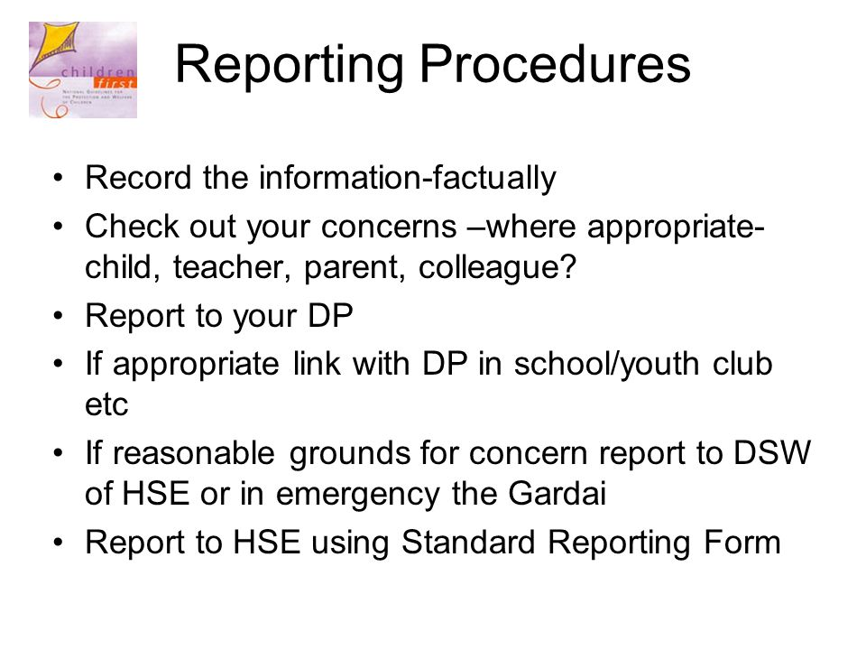 Reporting Procedures Record the information-factually Check out your concerns –where appropriate- child, teacher, parent, colleague.