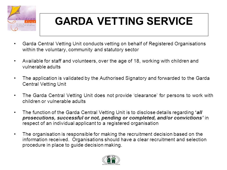 GARDA VETTING SERVICE Garda Central Vetting Unit conducts vetting on behalf of Registered Organisations within the voluntary, community and statutory sector Available for staff and volunteers, over the age of 18, working with children and vulnerable adults The application is validated by the Authorised Signatory and forwarded to the Garda Central Vetting Unit The Garda Central Vetting Unit does not provide 'clearance' for persons to work with children or vulnerable adults The function of the Garda Central Vetting Unit is to disclose details regarding 'all prosecutions, successful or not, pending or completed, and/or convictions' in respect of an individual applicant to a registered organisation The organisation is responsible for making the recruitment decision based on the information received.