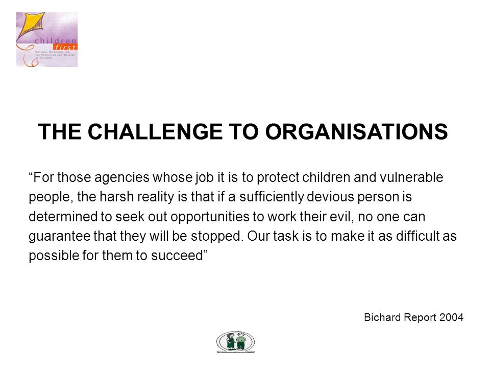 THE CHALLENGE TO ORGANISATIONS For those agencies whose job it is to protect children and vulnerable people, the harsh reality is that if a sufficiently devious person is determined to seek out opportunities to work their evil, no one can guarantee that they will be stopped.