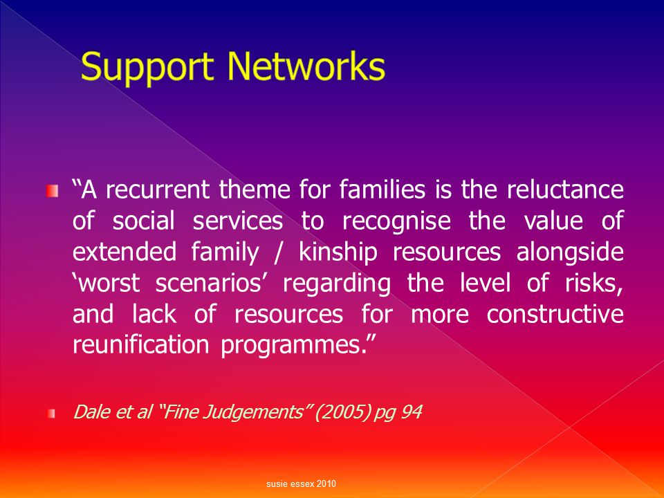 """""""A recurrent theme for families is the reluctance of social services to recognise the value of extended family / kinship resources alongside 'worst sc"""