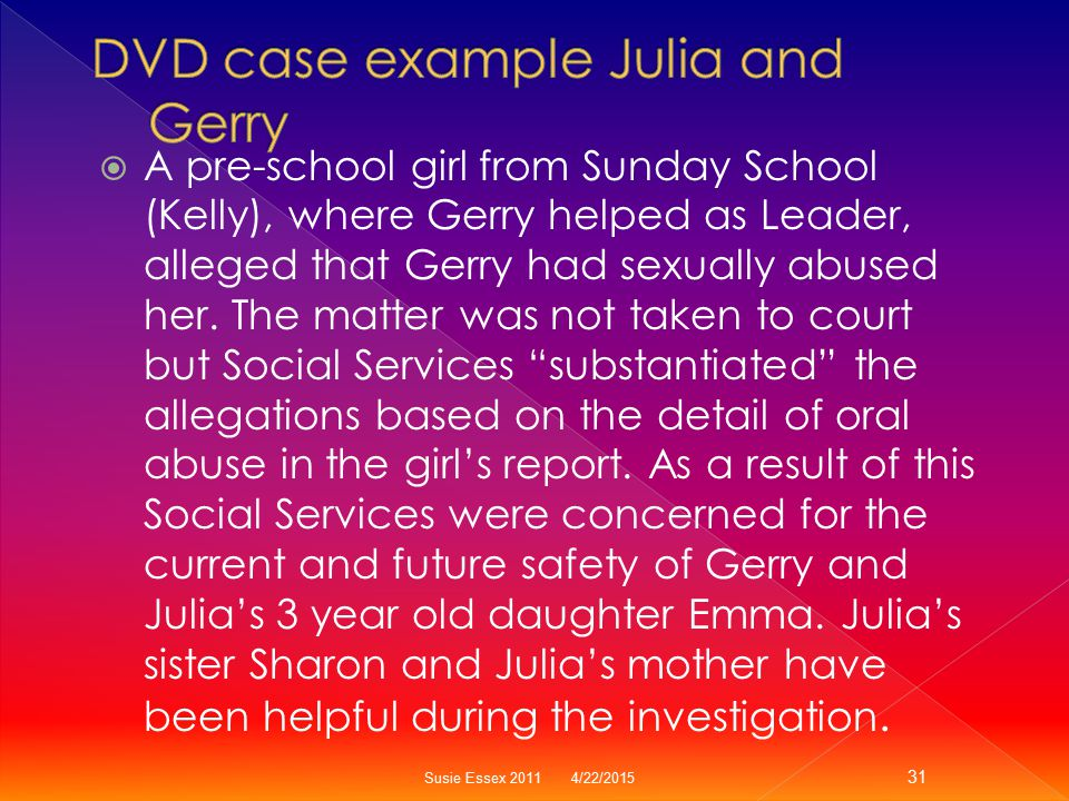  A pre-school girl from Sunday School (Kelly), where Gerry helped as Leader, alleged that Gerry had sexually abused her. The matter was not taken to