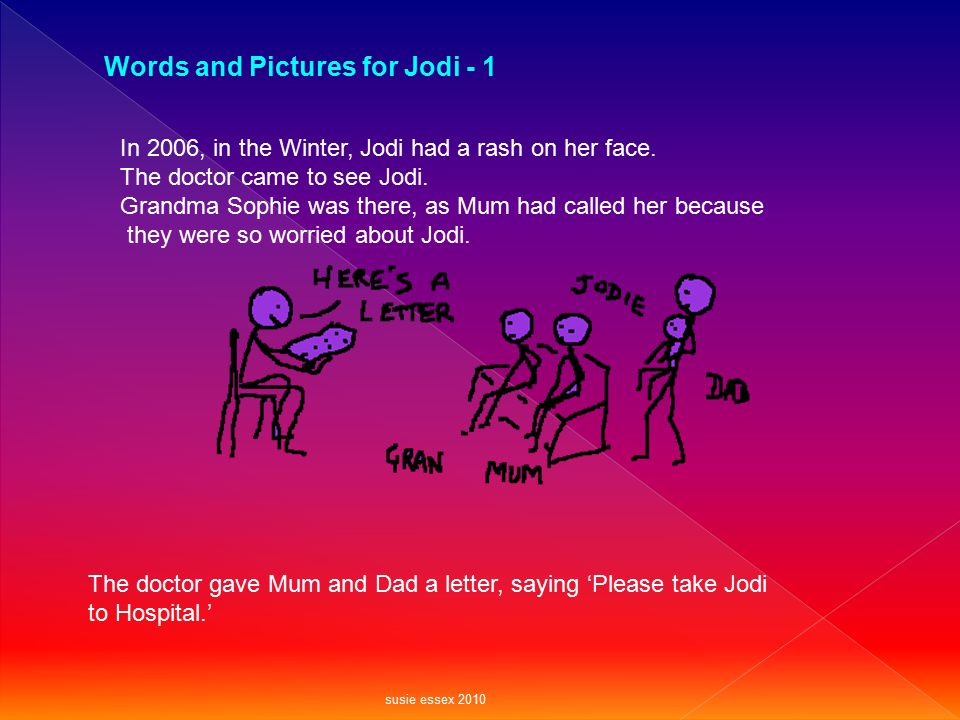 Words and Pictures for Jodi - 1 In 2006, in the Winter, Jodi had a rash on her face. The doctor came to see Jodi. Grandma Sophie was there, as Mum had