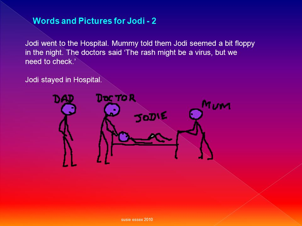 Jodi went to the Hospital. Mummy told them Jodi seemed a bit floppy in the night. The doctors said 'The rash might be a virus, but we need to check.'