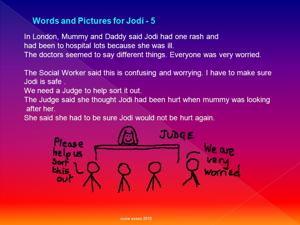 In London, Mummy and Daddy said Jodi had one rash and had been to hospital lots because she was ill. The doctors seemed to say different things. Every