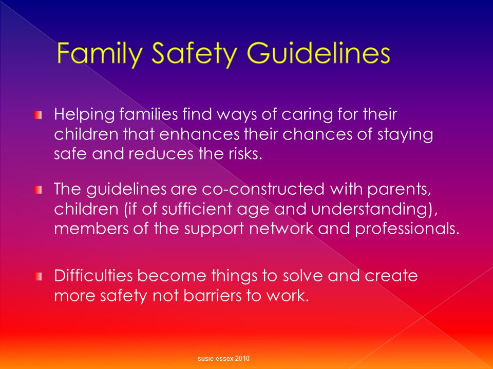 Helping families find ways of caring for their children that enhances their chances of staying safe and reduces the risks. The guidelines are co-const