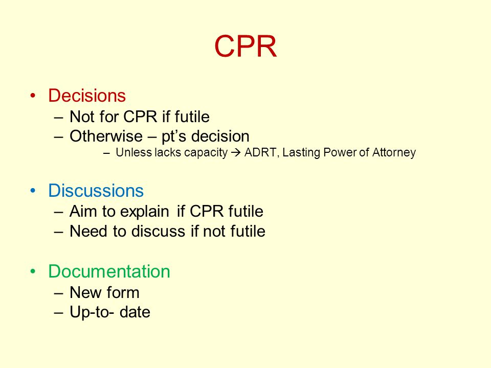 CPR Decisions –Not for CPR if futile –Otherwise – pt's decision –Unless lacks capacity  ADRT, Lasting Power of Attorney Discussions –Aim to explain if CPR futile –Need to discuss if not futile Documentation –New form –Up-to- date