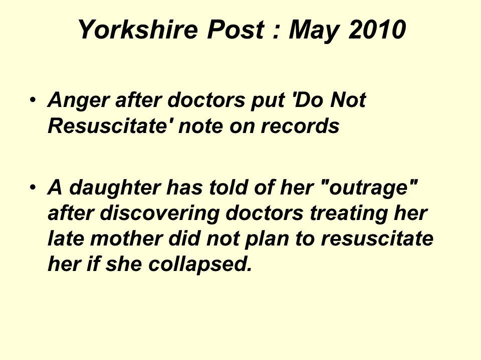 Yorkshire Post : May 2010 Anger after doctors put Do Not Resuscitate note on records A daughter has told of her outrage after discovering doctors treating her late mother did not plan to resuscitate her if she collapsed.