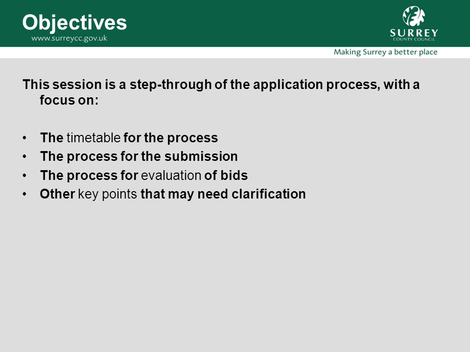 Objectives This session is a step-through of the application process, with a focus on: The timetable for the process The process for the submission The process for evaluation of bids Other key points that may need clarification