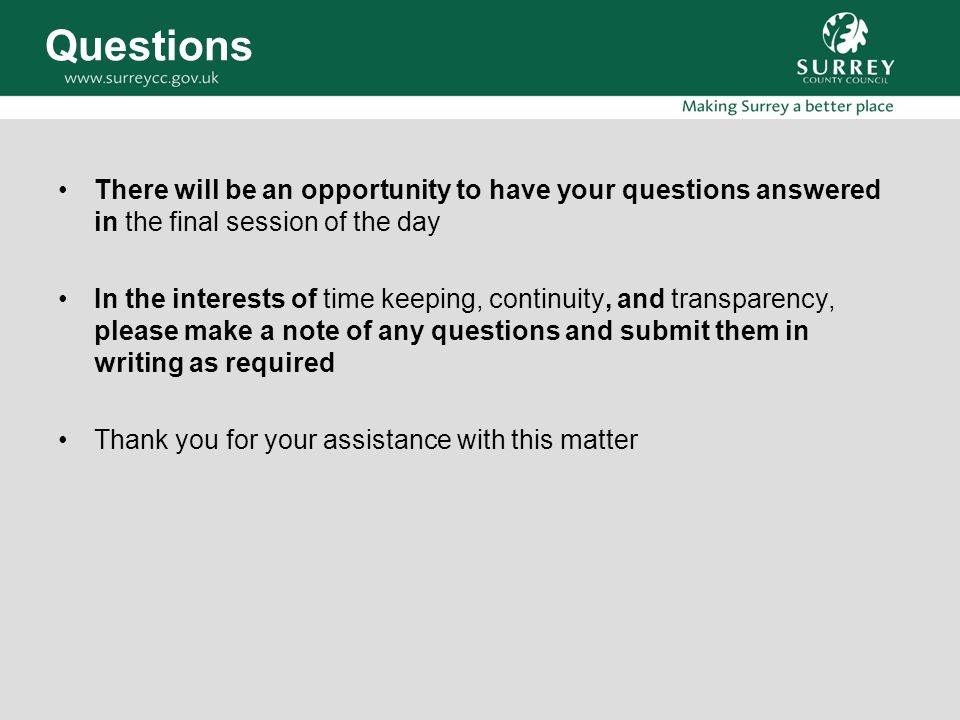 Questions There will be an opportunity to have your questions answered in the final session of the day In the interests of time keeping, continuity, and transparency, please make a note of any questions and submit them in writing as required Thank you for your assistance with this matter