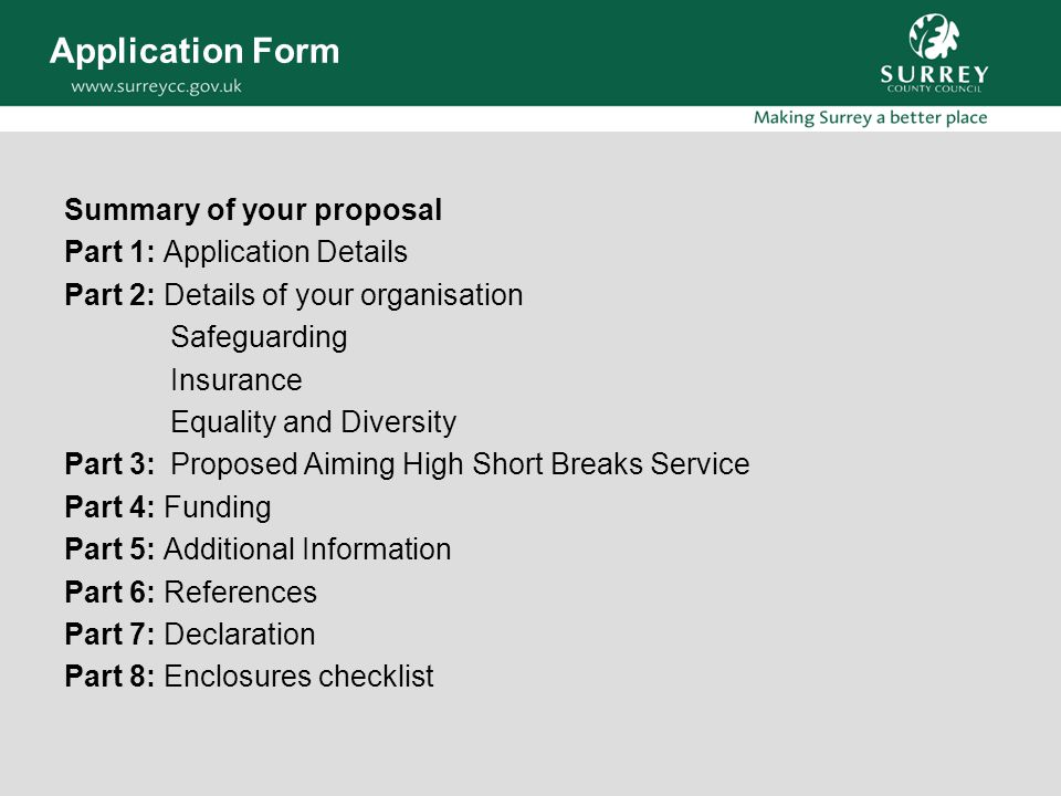 Application Form Summary of your proposal Part 1: Application Details Part 2: Details of your organisation Safeguarding Insurance Equality and Diversity Part 3:Proposed Aiming High Short Breaks Service Part 4: Funding Part 5: Additional Information Part 6: References Part 7: Declaration Part 8: Enclosures checklist