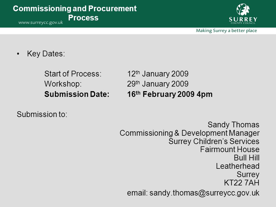 Commissioning and Procurement Process Key Dates: Start of Process: 12 th January 2009 Workshop:29 th January 2009 Submission Date:16 th February 2009 4pm Submission to: Sandy Thomas Commissioning & Development Manager Surrey Children's Services Fairmount House Bull Hill Leatherhead Surrey KT22 7AH email: sandy.thomas@surreycc.gov.uk