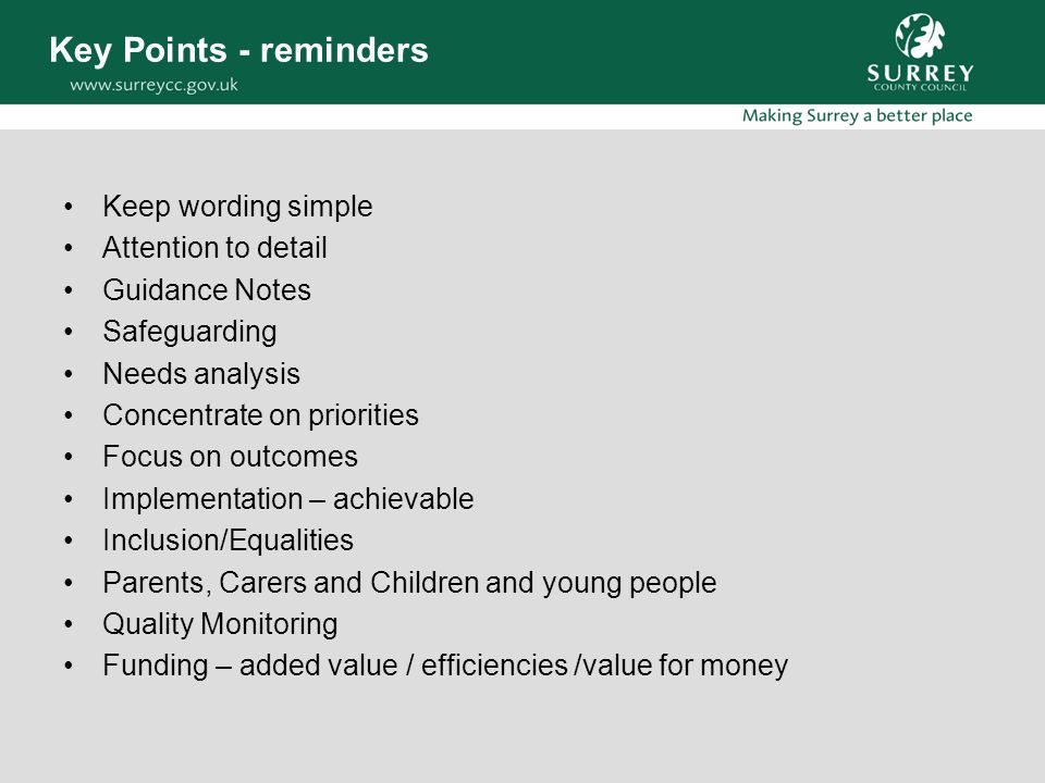 Key Points - reminders Keep wording simple Attention to detail Guidance Notes Safeguarding Needs analysis Concentrate on priorities Focus on outcomes Implementation – achievable Inclusion/Equalities Parents, Carers and Children and young people Quality Monitoring Funding – added value / efficiencies /value for money