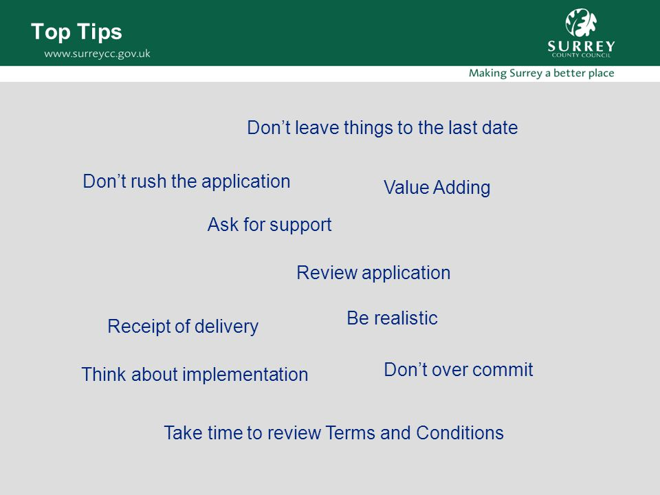 Top Tips Don't rush the application Ask for support Review application Don't leave things to the last date Receipt of delivery Be realistic Don't over commit Take time to review Terms and Conditions Think about implementation Value Adding