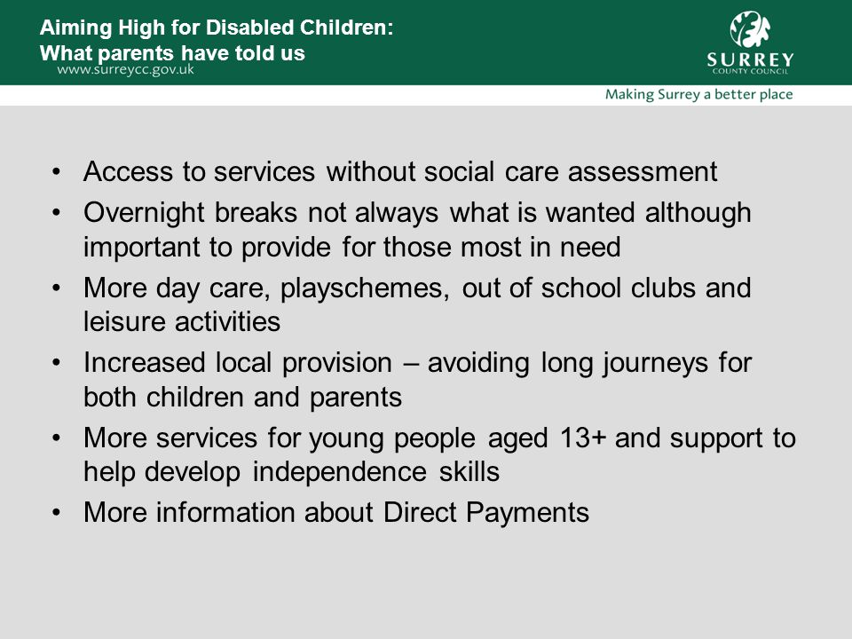 Aiming High for Disabled Children: What parents have told us Access to services without social care assessment Overnight breaks not always what is wanted although important to provide for those most in need More day care, playschemes, out of school clubs and leisure activities Increased local provision – avoiding long journeys for both children and parents More services for young people aged 13+ and support to help develop independence skills More information about Direct Payments