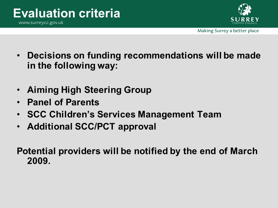 Evaluation criteria Decisions on funding recommendations will be made in the following way: Aiming High Steering Group Panel of Parents SCC Children's Services Management Team Additional SCC/PCT approval Potential providers will be notified by the end of March 2009.