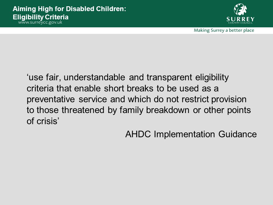 Aiming High for Disabled Children: Eligibility Criteria 'use fair, understandable and transparent eligibility criteria that enable short breaks to be used as a preventative service and which do not restrict provision to those threatened by family breakdown or other points of crisis' AHDC Implementation Guidance