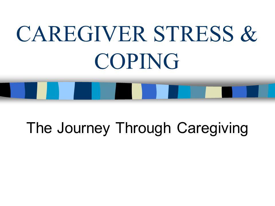 CAREGIVER STRESS & COPING The Journey Through Caregiving