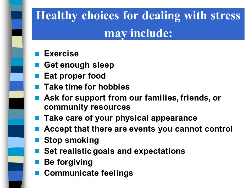 Healthy choices for dealing with stress may include: Exercise Get enough sleep Eat proper food Take time for hobbies Ask for support from our families