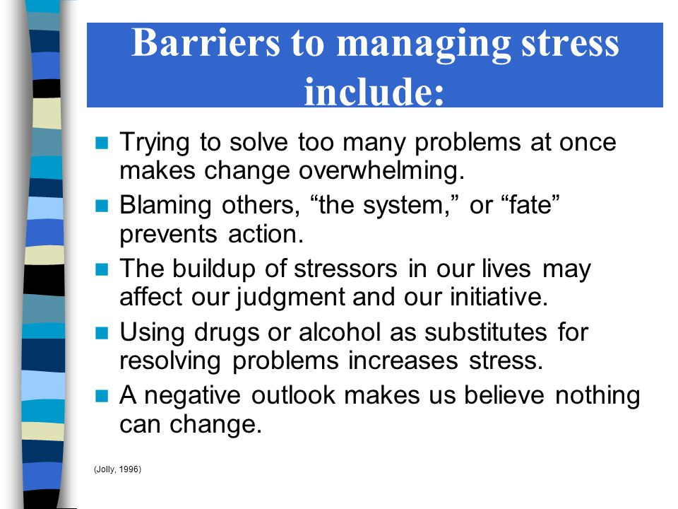 """Barriers to managing stress include: Trying to solve too many problems at once makes change overwhelming. Blaming others, """"the system,"""" or """"fate"""" prev"""