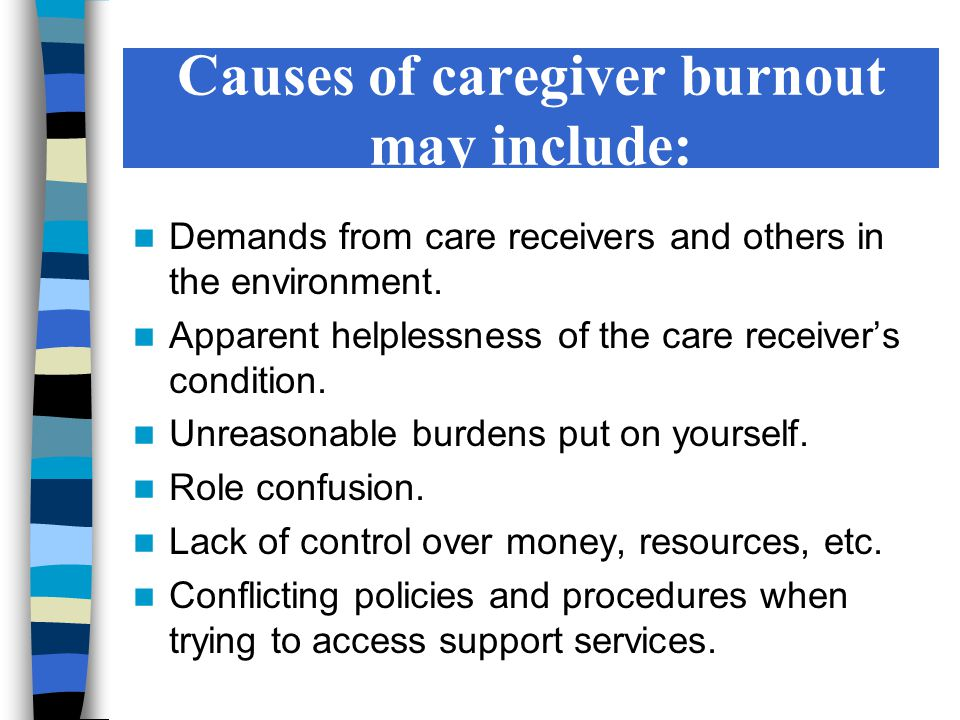 Causes of caregiver burnout may include: Demands from care receivers and others in the environment. Apparent helplessness of the care receiver's condi