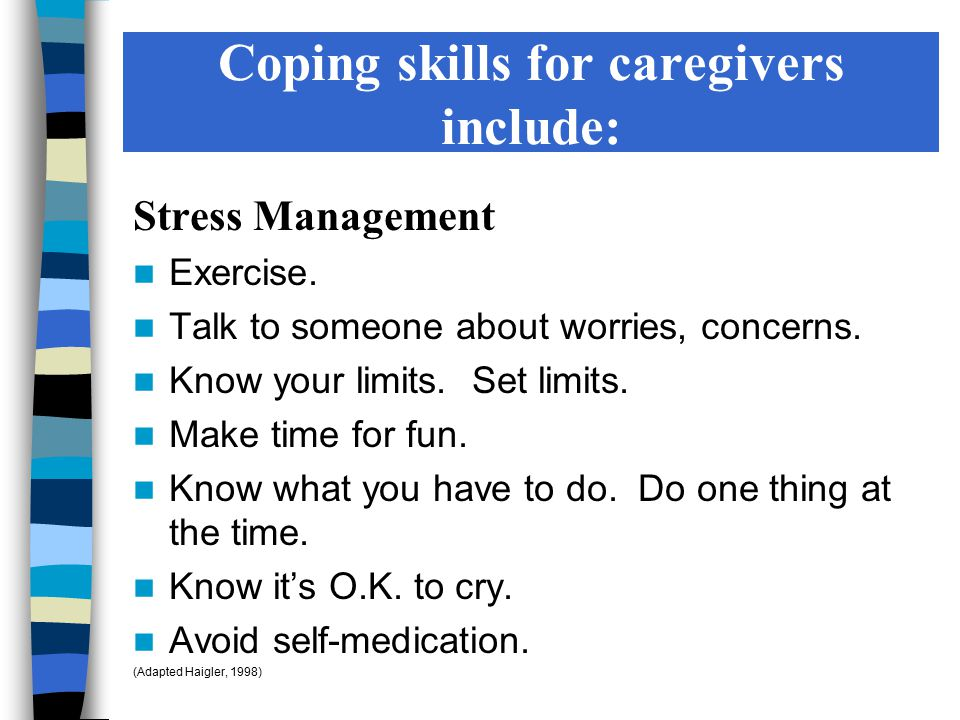 Coping skills for caregivers include: Stress Management Exercise. Talk to someone about worries, concerns. Know your limits. Set limits. Make time for