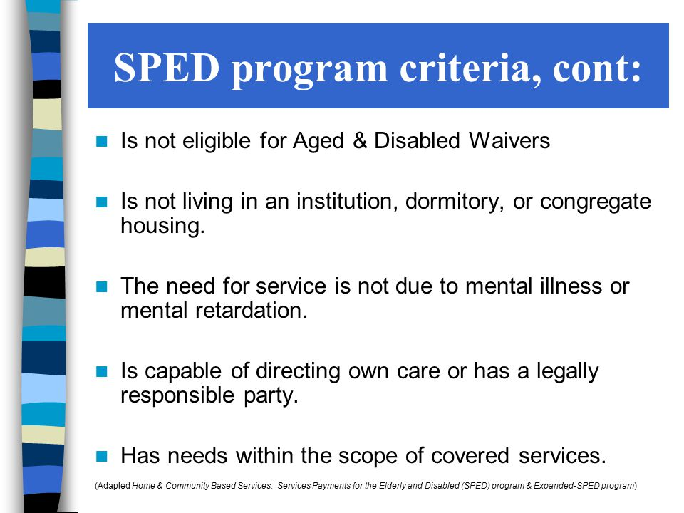 Is not eligible for Aged & Disabled Waivers Is not living in an institution, dormitory, or congregate housing. The need for service is not due to ment