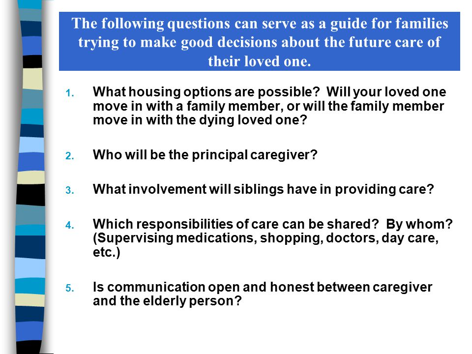 The following questions can serve as a guide for families trying to make good decisions about the future care of their loved one. 1. What housing opti
