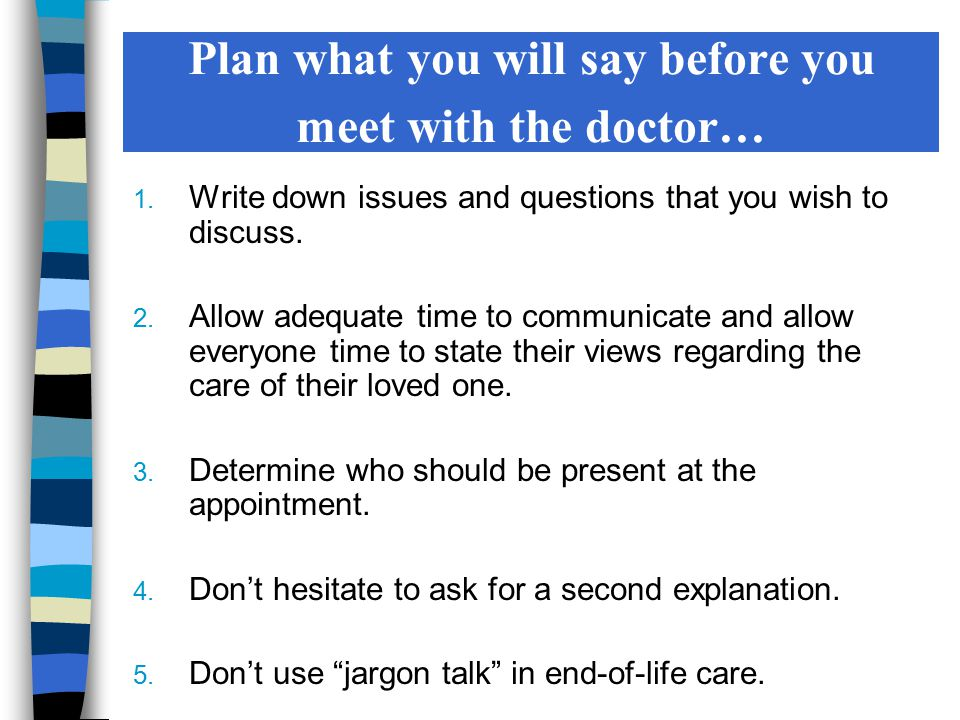 Plan what you will say before you meet with the doctor… 1. Write down issues and questions that you wish to discuss. 2. Allow adequate time to communi