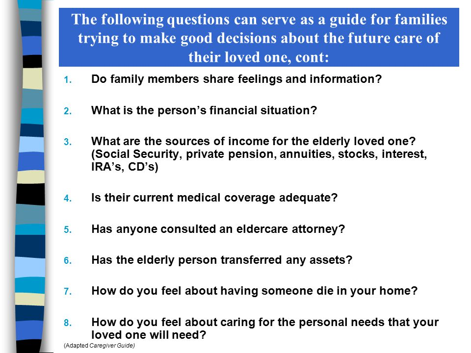 The following questions can serve as a guide for families trying to make good decisions about the future care of their loved one, cont: 1. Do family m