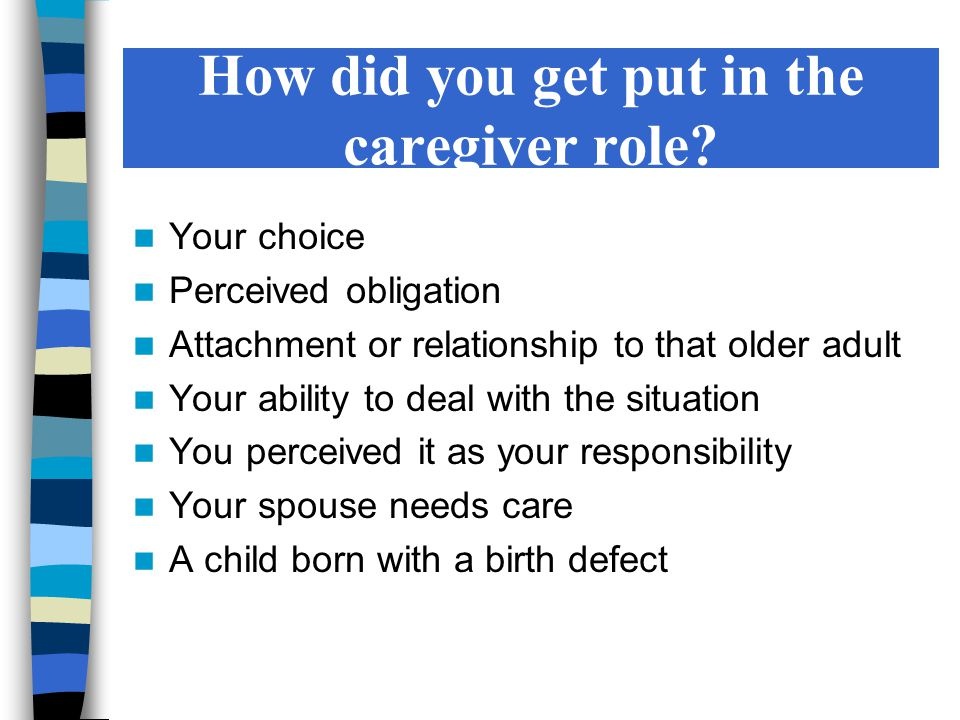 How did you get put in the caregiver role? Your choice Perceived obligation Attachment or relationship to that older adult Your ability to deal with t