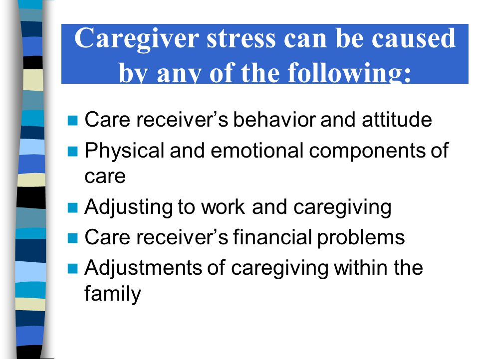 Caregiver stress can be caused by any of the following: Care receiver's behavior and attitude Physical and emotional components of care Adjusting to w