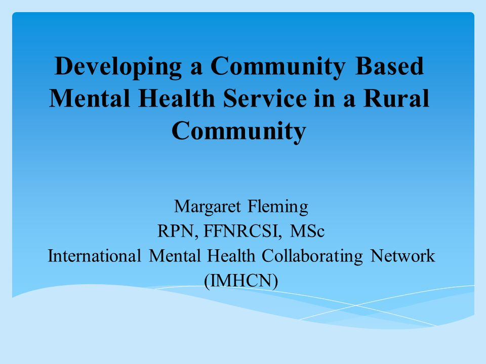Developing a Community Based Mental Health Service in a Rural Community Margaret Fleming RPN, FFNRCSI, MSc International Mental Health Collaborating Network (IMHCN)