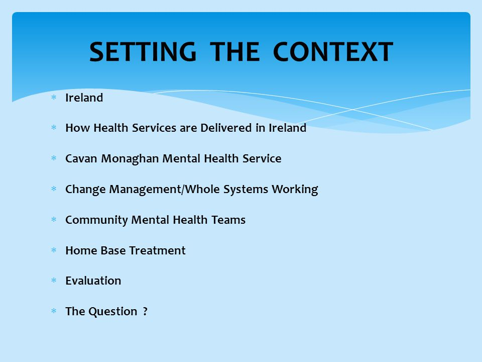 SETTING THE CONTEXT  Ireland  How Health Services are Delivered in Ireland  Cavan Monaghan Mental Health Service  Change Management/Whole Systems Working  Community Mental Health Teams  Home Base Treatment  Evaluation  The Question