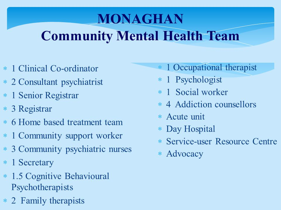 MONAGHAN Community Mental Health Team  1 Clinical Co-ordinator  2 Consultant psychiatrist  1 Senior Registrar  3 Registrar  6 Home based treatment team  1 Community support worker  3 Community psychiatric nurses  1 Secretary  1.5 Cognitive Behavioural Psychotherapists  2 Family therapists  1 Occupational therapist  1 Psychologist  1 Social worker  4 Addiction counsellors  Acute unit  Day Hospital  Service-user Resource Centre  Advocacy