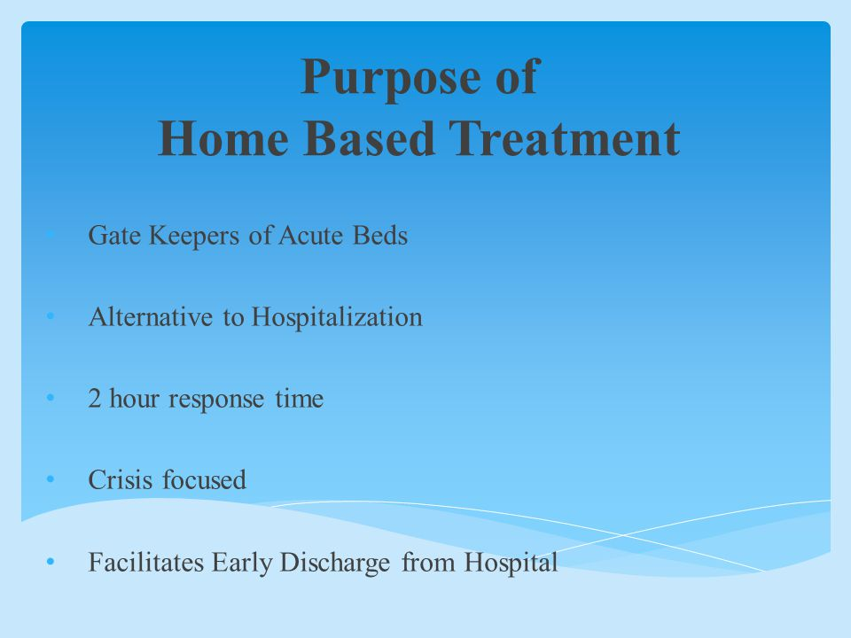 Purpose of Home Based Treatment Gate Keepers of Acute Beds Alternative to Hospitalization 2 hour response time Crisis focused Facilitates Early Discharge from Hospital