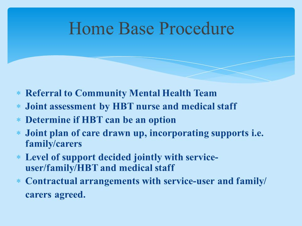 Home Base Procedure  Referral to Community Mental Health Team  Joint assessment by HBT nurse and medical staff  Determine if HBT can be an option  Joint plan of care drawn up, incorporating supports i.e.