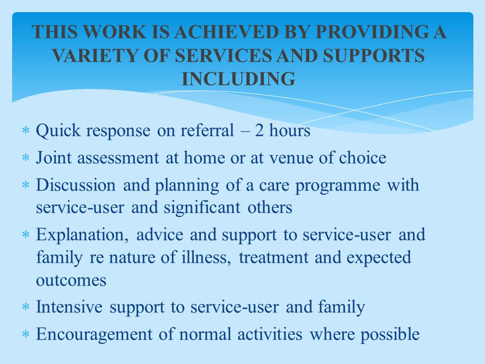 THIS WORK IS ACHIEVED BY PROVIDING A VARIETY OF SERVICES AND SUPPORTS INCLUDING  Quick response on referral – 2 hours  Joint assessment at home or at venue of choice  Discussion and planning of a care programme with service-user and significant others  Explanation, advice and support to service-user and family re nature of illness, treatment and expected outcomes  Intensive support to service-user and family  Encouragement of normal activities where possible