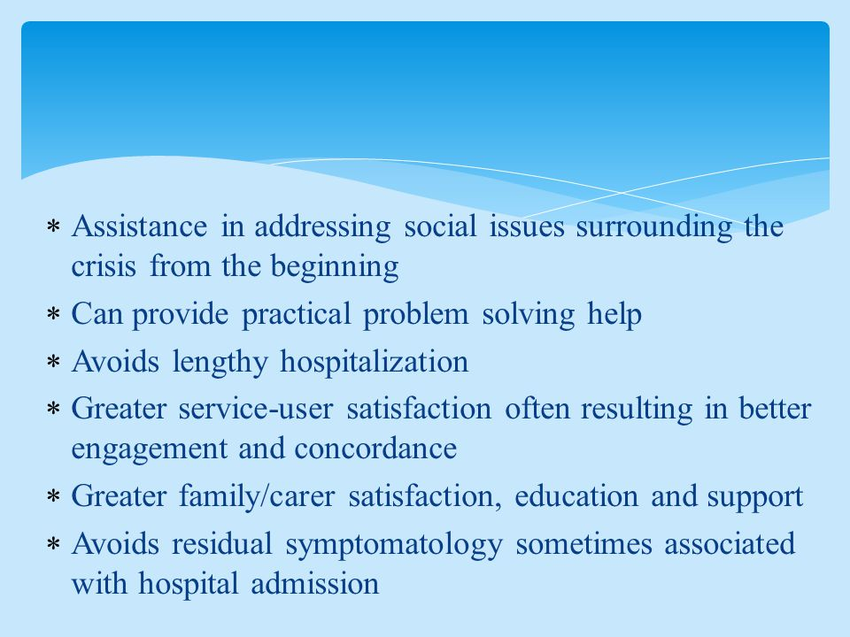  Assistance in addressing social issues surrounding the crisis from the beginning  Can provide practical problem solving help  Avoids lengthy hospitalization  Greater service-user satisfaction often resulting in better engagement and concordance  Greater family/carer satisfaction, education and support  Avoids residual symptomatology sometimes associated with hospital admission