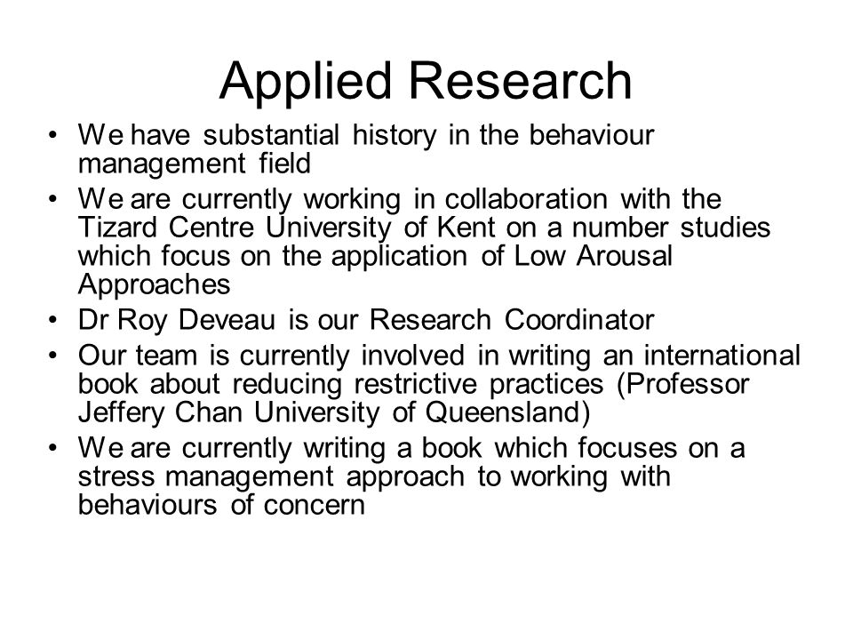 Applied Research We have substantial history in the behaviour management field We are currently working in collaboration with the Tizard Centre University of Kent on a number studies which focus on the application of Low Arousal Approaches Dr Roy Deveau is our Research Coordinator Our team is currently involved in writing an international book about reducing restrictive practices (Professor Jeffery Chan University of Queensland) We are currently writing a book which focuses on a stress management approach to working with behaviours of concern