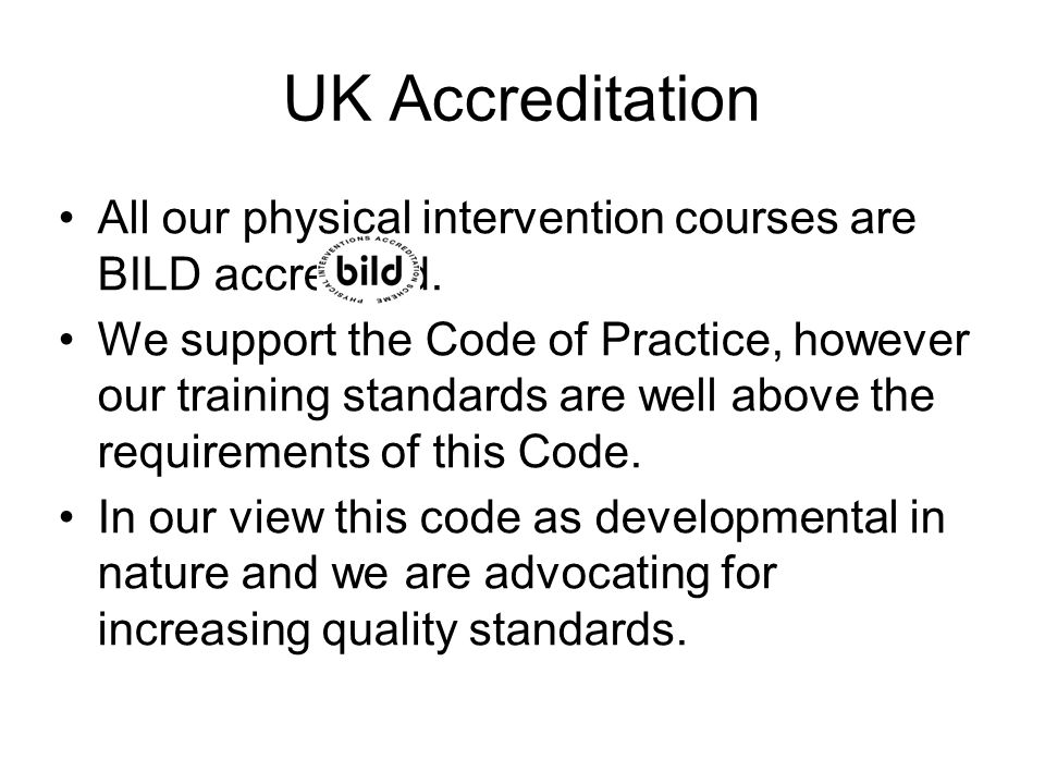 UK Accreditation All our physical intervention courses are BILD accredited.