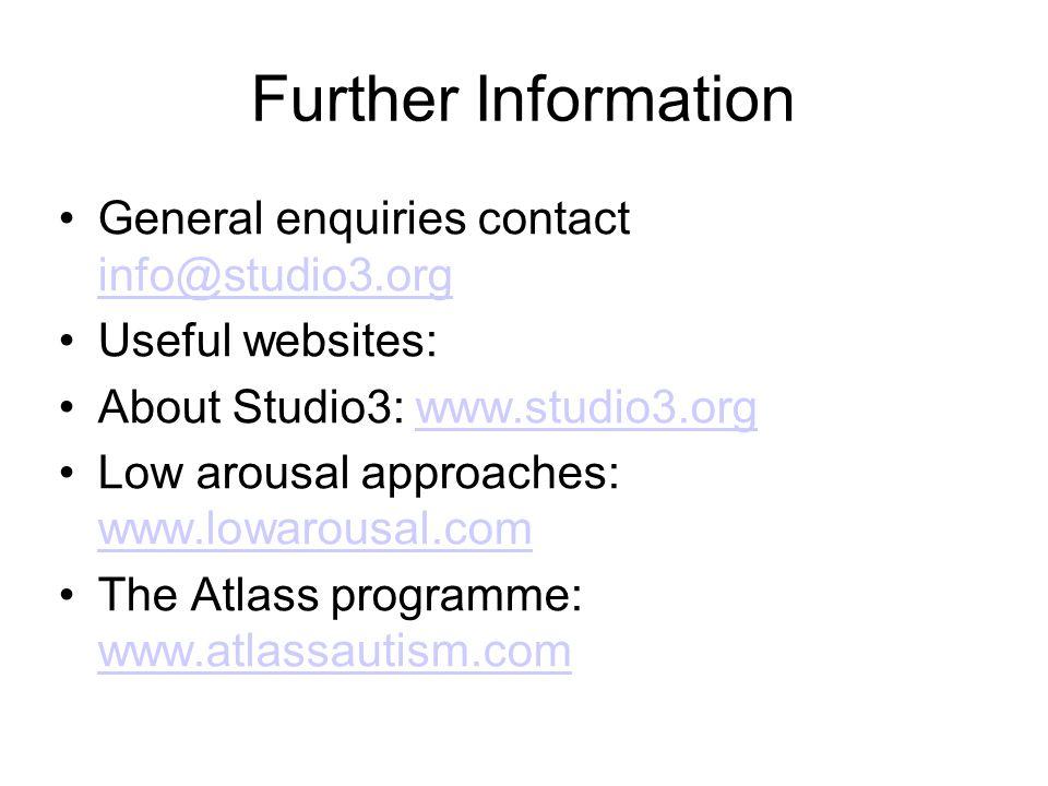 Further Information General enquiries contact info@studio3.org info@studio3.org Useful websites: About Studio3: www.studio3.orgwww.studio3.org Low arousal approaches: www.lowarousal.com www.lowarousal.com The Atlass programme: www.atlassautism.com www.atlassautism.com