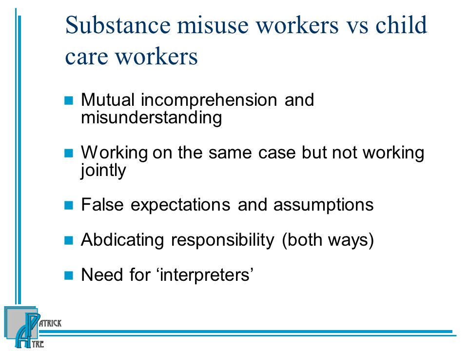 Substance misuse workers vs child care workers Mutual incomprehension and misunderstanding Working on the same case but not working jointly False expectations and assumptions Abdicating responsibility (both ways) Need for 'interpreters'