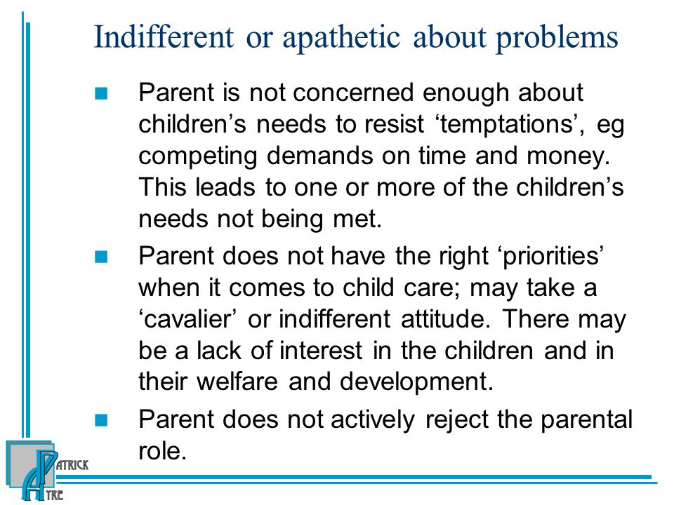 Indifferent or apathetic about problems Parent is not concerned enough about children's needs to resist 'temptations', eg competing demands on time and money.