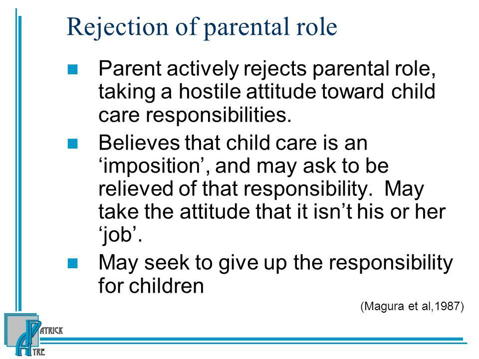Rejection of parental role Parent actively rejects parental role, taking a hostile attitude toward child care responsibilities.