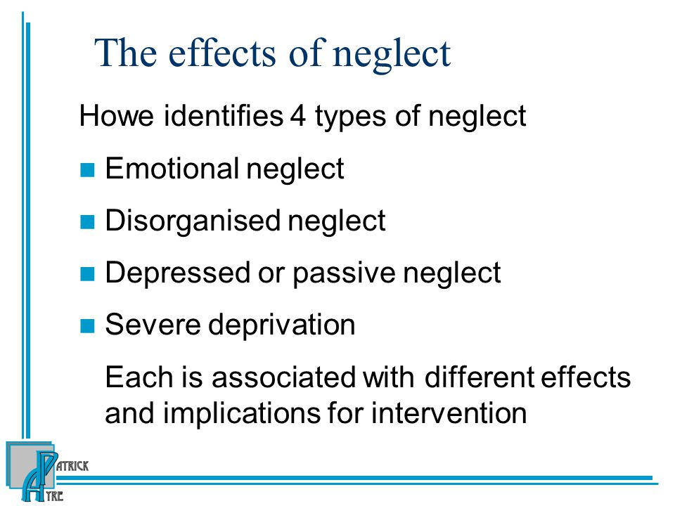 The effects of neglect Howe identifies 4 types of neglect Emotional neglect Disorganised neglect Depressed or passive neglect Severe deprivation Each is associated with different effects and implications for intervention