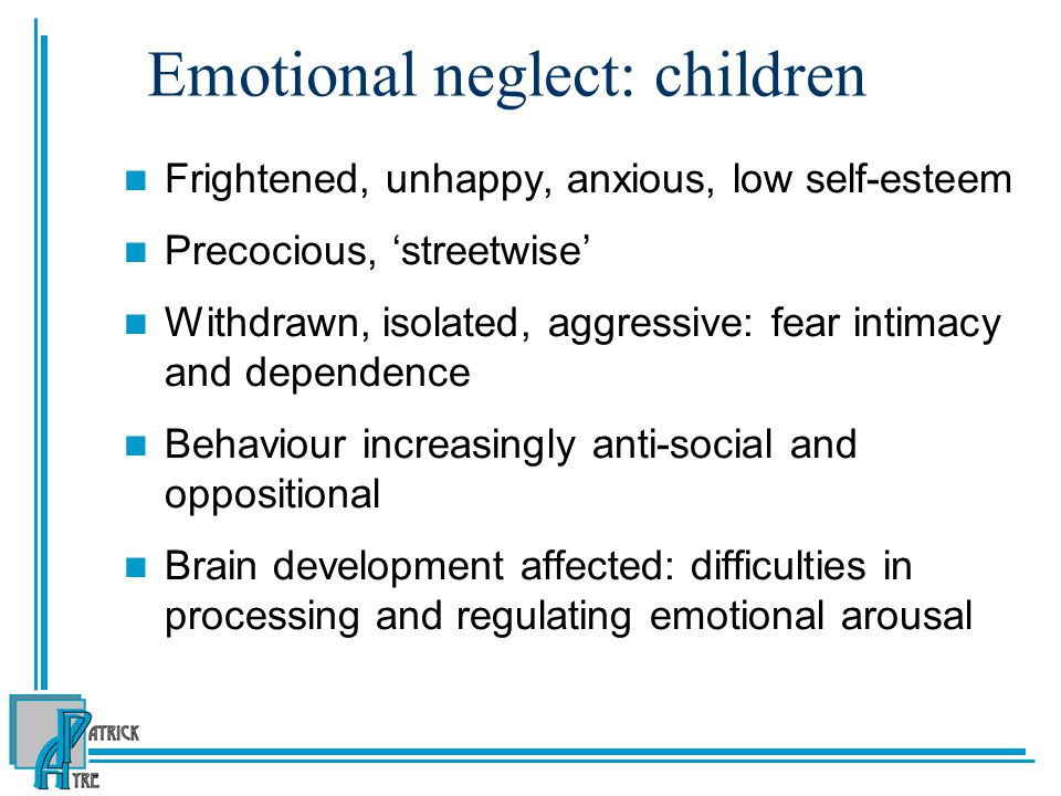Emotional neglect: children Frightened, unhappy, anxious, low self-esteem Precocious, 'streetwise' Withdrawn, isolated, aggressive: fear intimacy and dependence Behaviour increasingly anti-social and oppositional Brain development affected: difficulties in processing and regulating emotional arousal