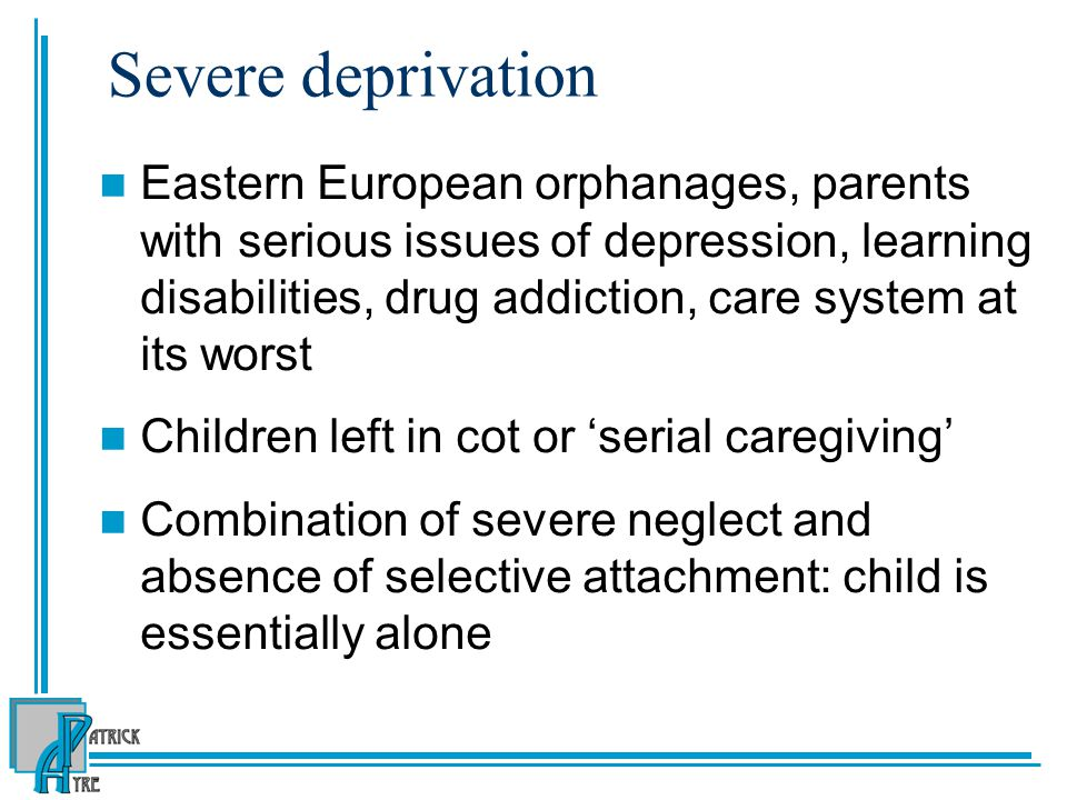Severe deprivation Eastern European orphanages, parents with serious issues of depression, learning disabilities, drug addiction, care system at its worst Children left in cot or 'serial caregiving' Combination of severe neglect and absence of selective attachment: child is essentially alone