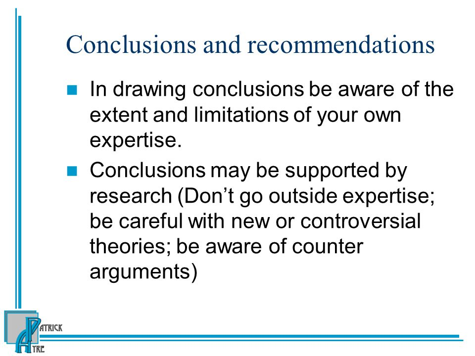 Conclusions and recommendations In drawing conclusions be aware of the extent and limitations of your own expertise.
