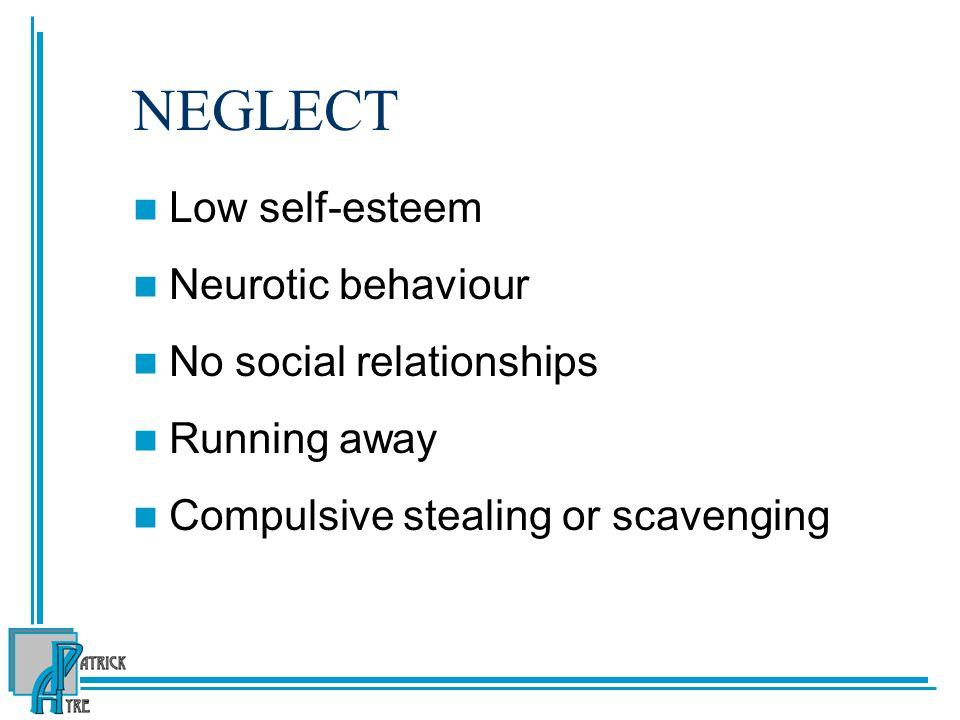 NEGLECT Low self-esteem Neurotic behaviour No social relationships Running away Compulsive stealing or scavenging