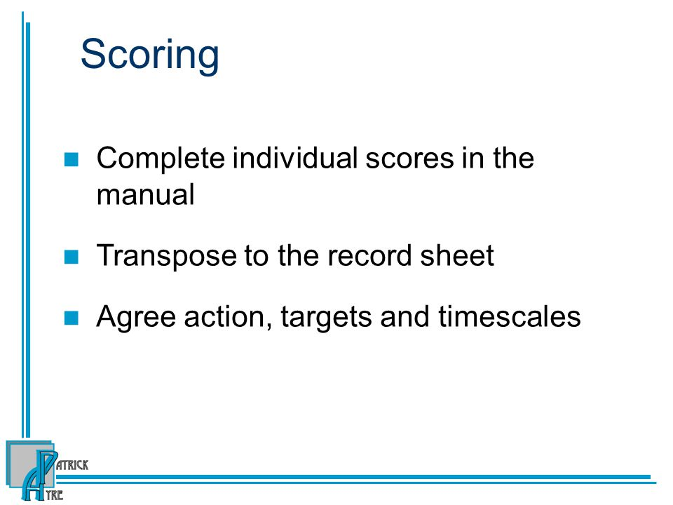 Scoring Complete individual scores in the manual Transpose to the record sheet Agree action, targets and timescales